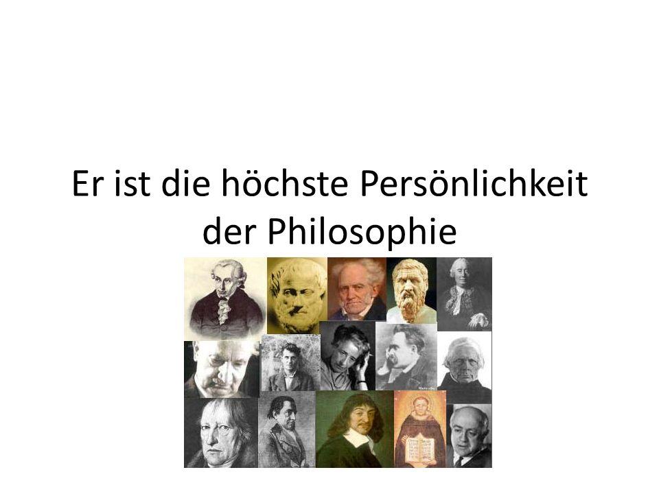 Er ist die höchste Persönlichkeit der Philosophie
