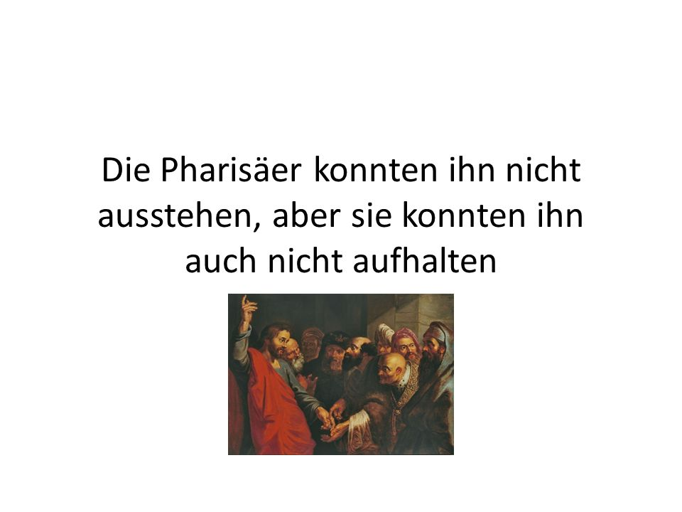 Die Pharisäer konnten ihn nicht ausstehen, aber sie konnten ihn auch nicht aufhalten