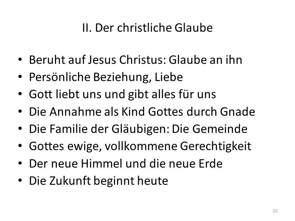 II. Der christliche Glaube Beruht auf Jesus Christus: Glaube an ihn Persönliche Beziehung, Liebe Gott liebt uns und gibt alles für uns Die Annahme als