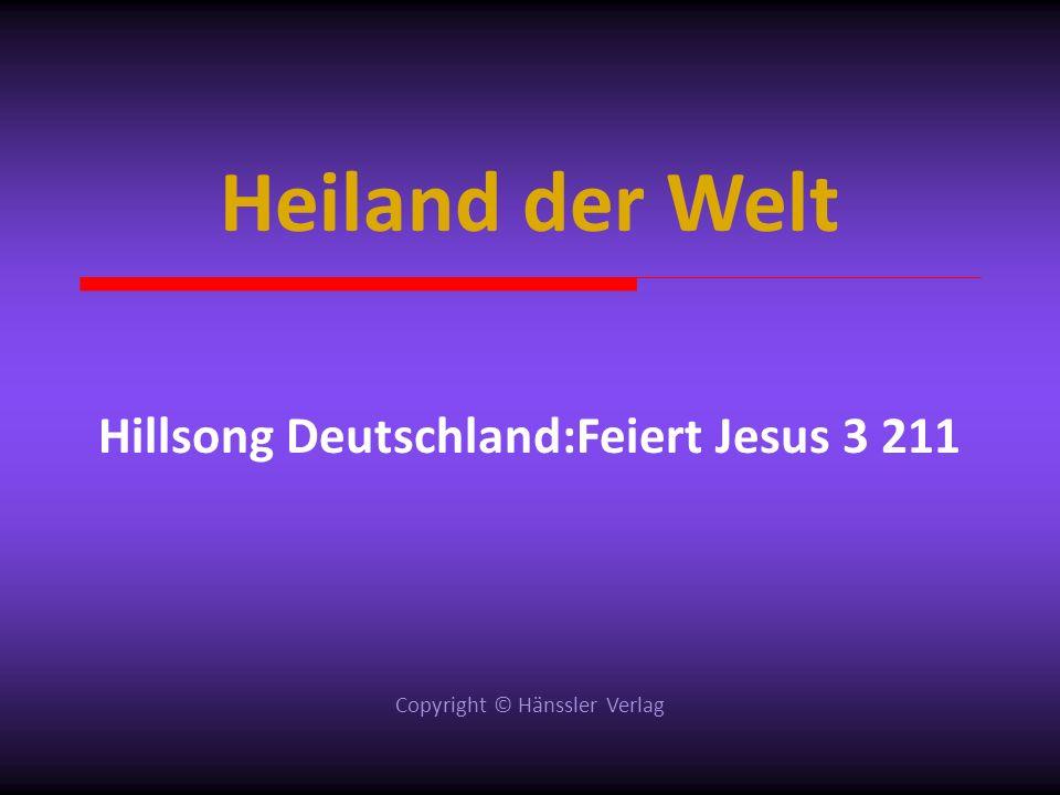 Heiland der Welt Hillsong Deutschland:Feiert Jesus 3 211 Copyright © Hänssler Verlag