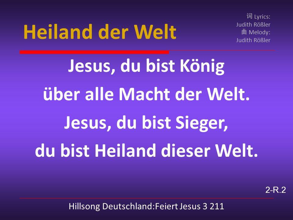 Heiland der Welt Jesus, du bist König über alle Macht der Welt.