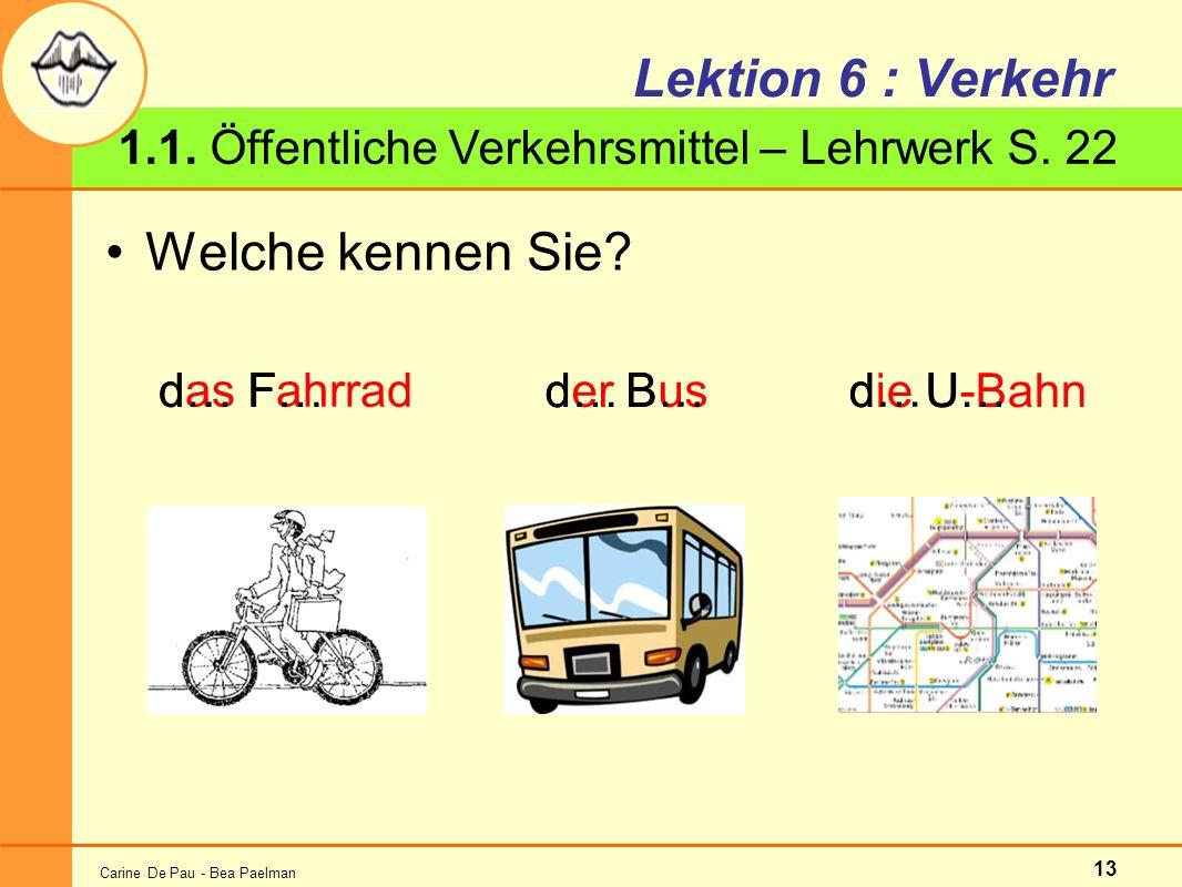 Carine De Pau - Bea Paelman 13 Lektion 6 : Verkehr Welche kennen Sie? 1.1. Öffentliche Verkehrsmittel – Lehrwerk S. 22 das Fahrrad der Bus die U-Bahn