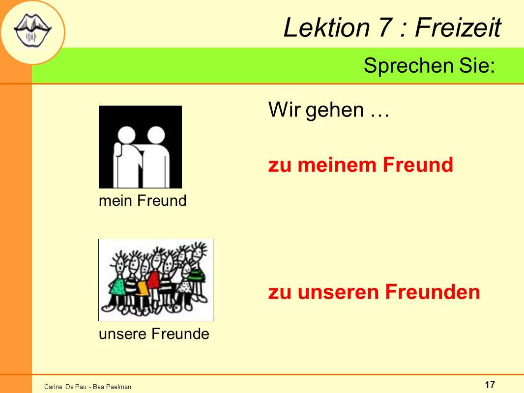 Carine De Pau - Bea Paelman 17 Lektion 7 : Freizeit Wir gehen … mein Freund zu meinem Freund Sprechen Sie: unsere Freunde zu unseren Freunden