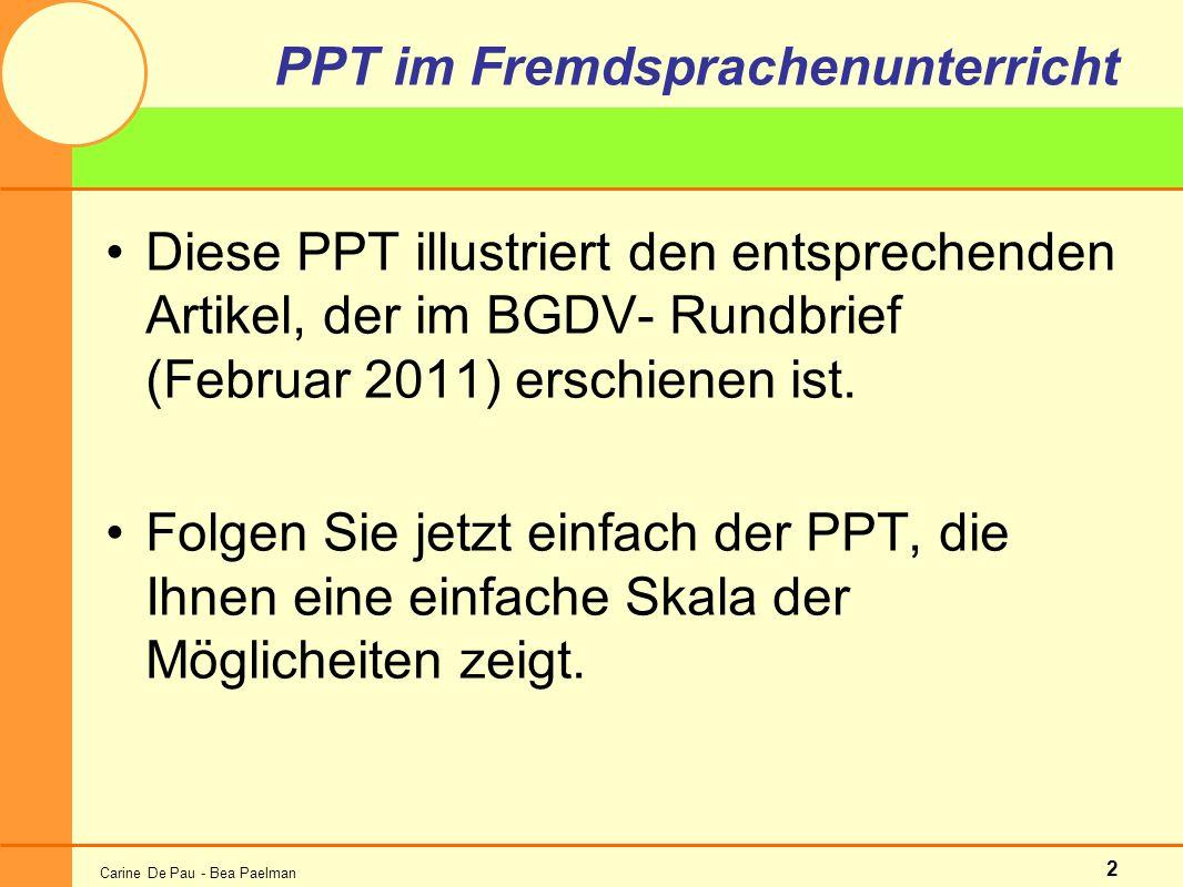 Carine De Pau - Bea Paelman 2 PPT im Fremdsprachenunterricht Diese PPT illustriert den entsprechenden Artikel, der im BGDV- Rundbrief (Februar 2011) erschienen ist.