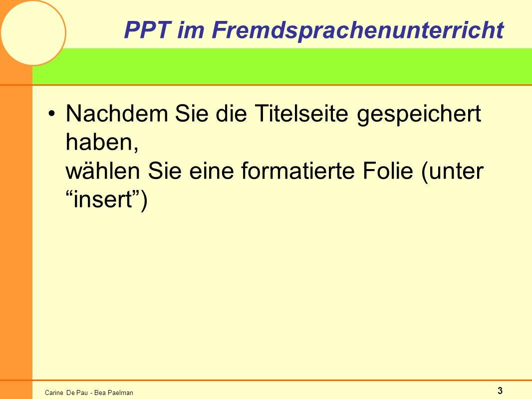 Carine De Pau - Bea Paelman 3 PPT im Fremdsprachenunterricht Nachdem Sie die Titelseite gespeichert haben, wählen Sie eine formatierte Folie (unter insert)