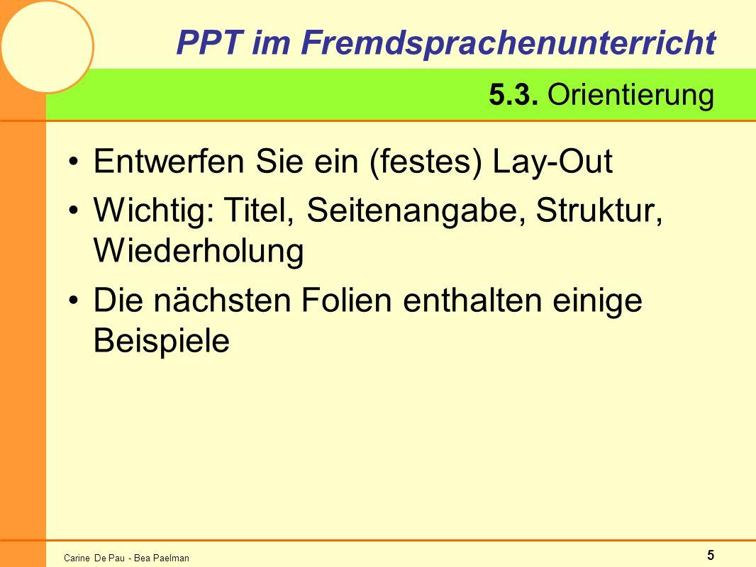 Carine De Pau - Bea Paelman 5 PPT im Fremdsprachenunterricht Entwerfen Sie ein (festes) Lay-Out Wichtig: Titel, Seitenangabe, Struktur, Wiederholung Die nächsten Folien enthalten einige Beispiele 5.3.