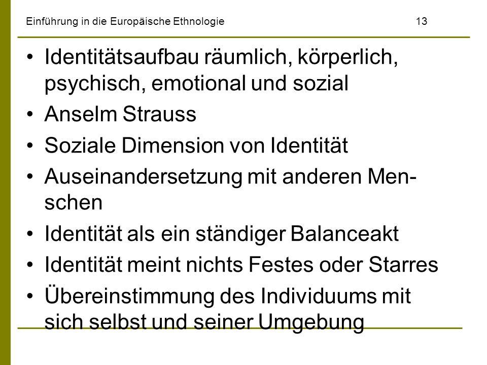Einführung in die Europäische Ethnologie13 Identitätsaufbau räumlich, körperlich, psychisch, emotional und sozial Anselm Strauss Soziale Dimension von