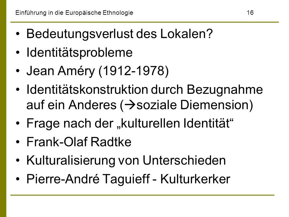 Einführung in die Europäische Ethnologie16 Bedeutungsverlust des Lokalen? Identitätsprobleme Jean Améry (1912-1978) Identitätskonstruktion durch Bezug