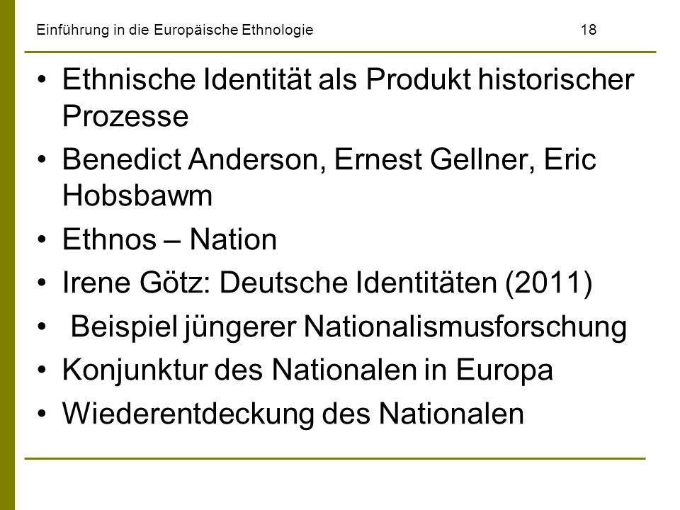 Einführung in die Europäische Ethnologie18 Ethnische Identität als Produkt historischer Prozesse Benedict Anderson, Ernest Gellner, Eric Hobsbawm Ethn