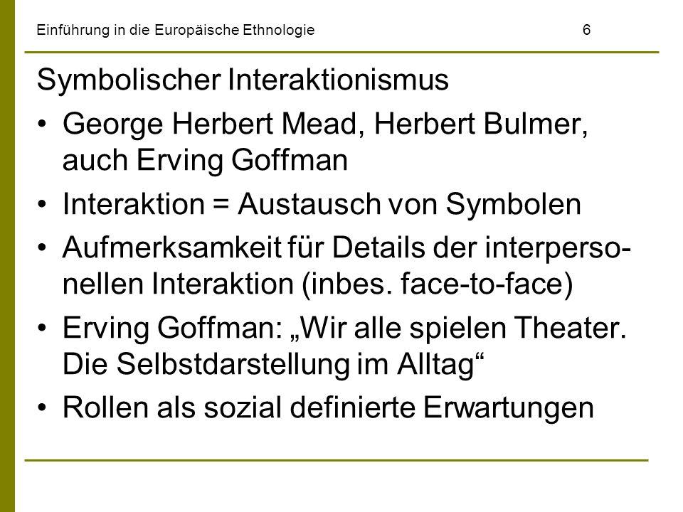 Einführung in die Europäische Ethnologie6 Symbolischer Interaktionismus George Herbert Mead, Herbert Bulmer, auch Erving Goffman Interaktion = Austaus