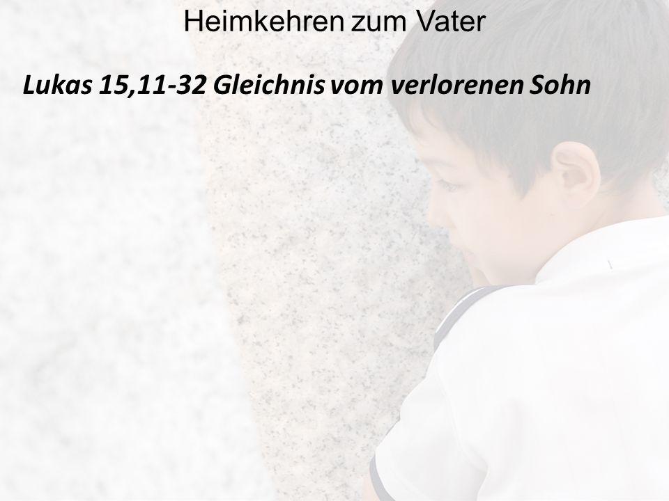 Lukas 15,11-32 Gleichnis vom verlorenen Sohn Heimkehren zum Vater