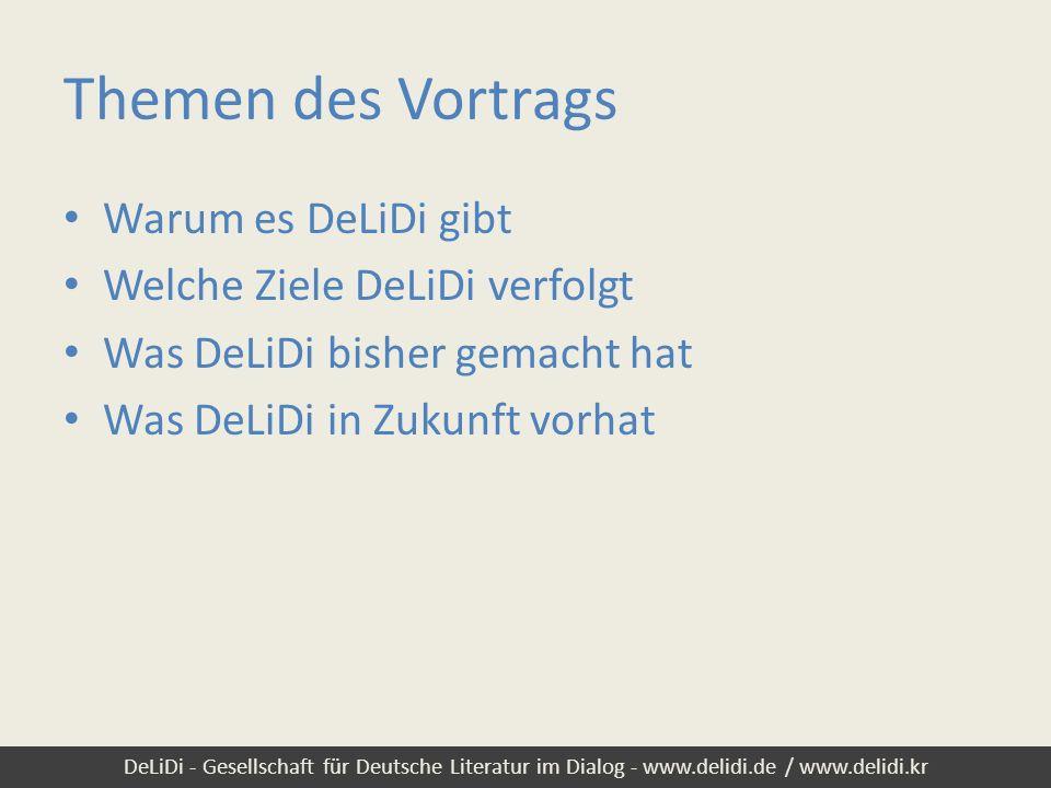 DeLiDi - Gesellschaft für Deutsche Literatur im Dialog - www.delidi.de / www.delidi.kr Themen des Vortrags Warum es DeLiDi gibt Welche Ziele DeLiDi ve