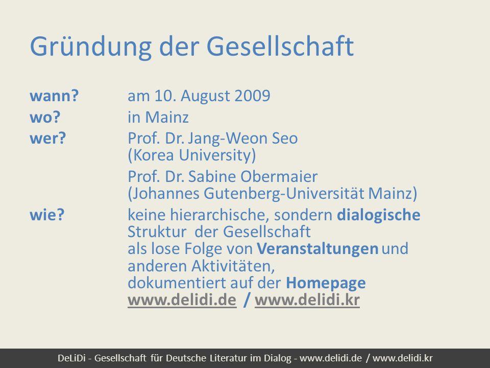 DeLiDi - Gesellschaft für Deutsche Literatur im Dialog - www.delidi.de / www.delidi.kr Ziel: Dialog Dialog zwischen den Menschen – zwischen Menschen, die sich für deutsche Literatur interessieren Dialogsprache: deutsch, nicht koreanisch/chinesisch/japanisch Dialogpartner: nicht nur Wissenschaftlerinnen und Wissen- schaftler unter sich, sondern auch mit Schriftstellerinnen und Schriftstellern