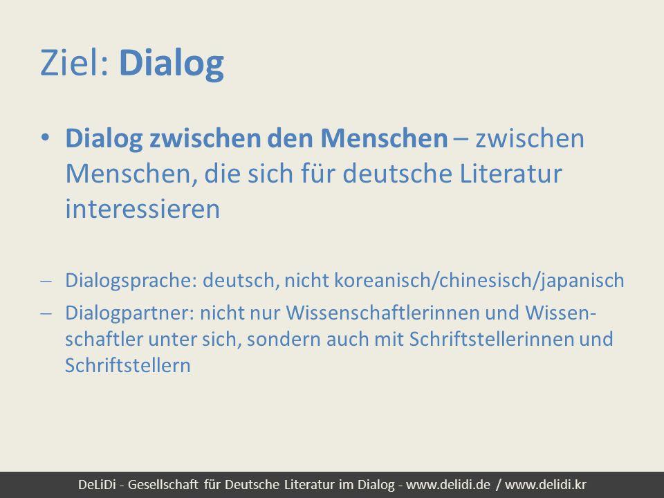 DeLiDi - Gesellschaft für Deutsche Literatur im Dialog - www.delidi.de / www.delidi.kr Ziel: Dialog Dialog zwischen den Kulturen – über nationale und kulturelle Grenzen hinweg Fernziel: nicht nur Dialog zwischen koreanischen und deutschsprachigen, sondern auch Dialog mit chinesischen und japanischen Literaturinteressierten