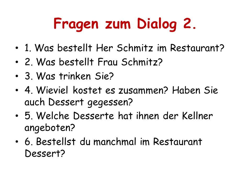Fragen zum Dialog 2. 1. Was bestellt Her Schmitz im Restaurant? 2. Was bestellt Frau Schmitz? 3. Was trinken Sie? 4. Wieviel kostet es zusammen? Haben