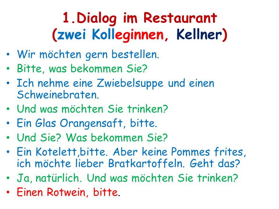 1.Dialog im Restaurant (zwei Kolleginnen, Kellner) Wir möchten gern bestellen. Bitte, was bekommen Sie? Ich nehme eine Zwiebelsuppe und einen Schweine