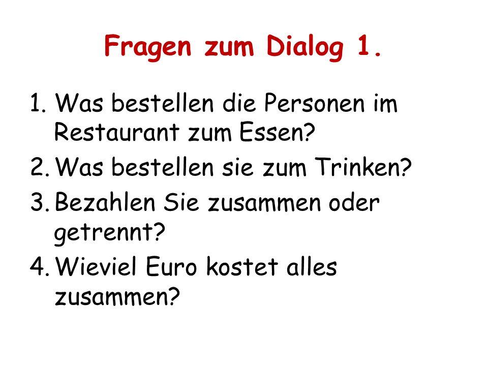 Fragen zum Dialog 1. 1.Was bestellen die Personen im Restaurant zum Essen? 2.Was bestellen sie zum Trinken? 3.Bezahlen Sie zusammen oder getrennt? 4.W