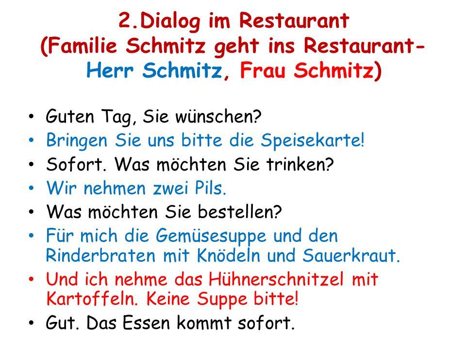 2.Dialog im Restaurant (Familie Schmitz geht ins Restaurant- Herr Schmitz, Frau Schmitz) Guten Tag, Sie wünschen? Bringen Sie uns bitte die Speisekart