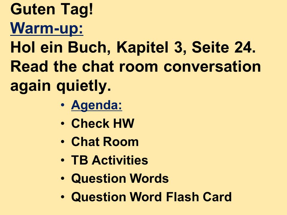 Guten Tag! Warm-up: Hol ein Buch, Kapitel 3, Seite 24. Read the chat room conversation again quietly. Agenda: Check HW Chat Room TB Activities Questio