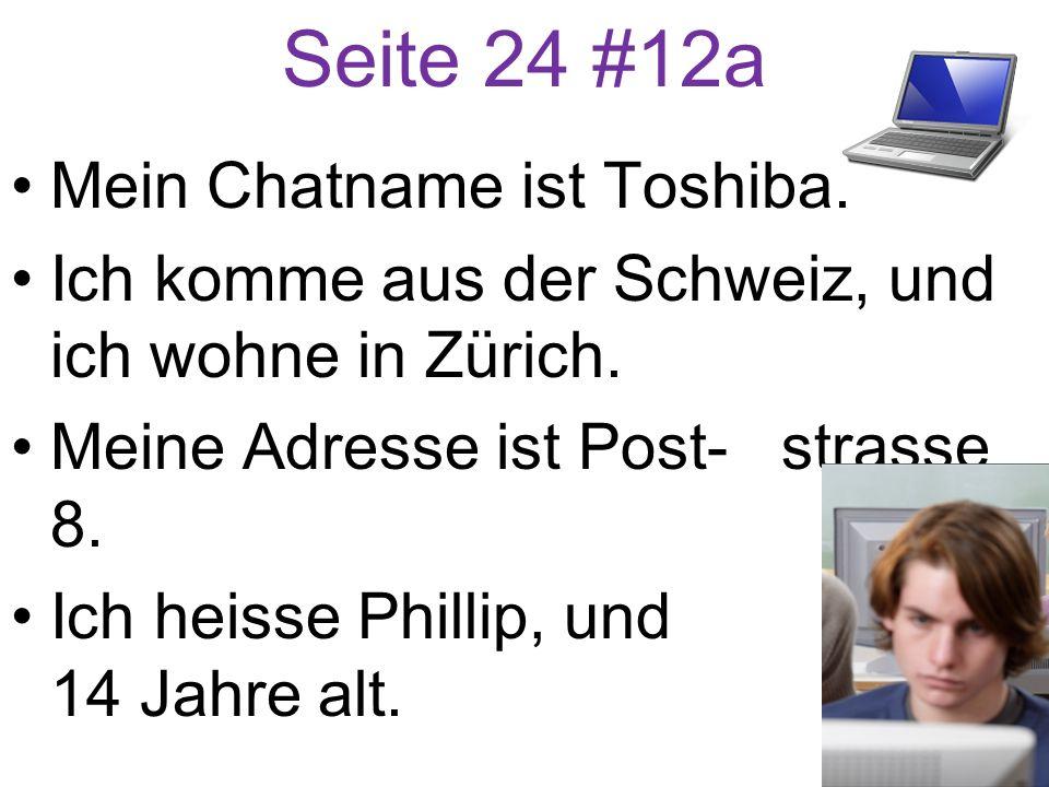 Seite 24 #12a Mein Chatname ist Toshiba. Ich komme aus der Schweiz, und ich wohne in Zürich. Meine Adresse ist Post- strasse 8. Ich heisse Phillip, un