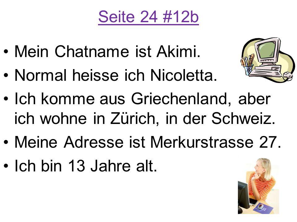 Seite 24 #12b Mein Chatname ist Akimi. Normal heisse ich Nicoletta. Ich komme aus Griechenland, aber ich wohne in Zürich, in der Schweiz. Meine Adress