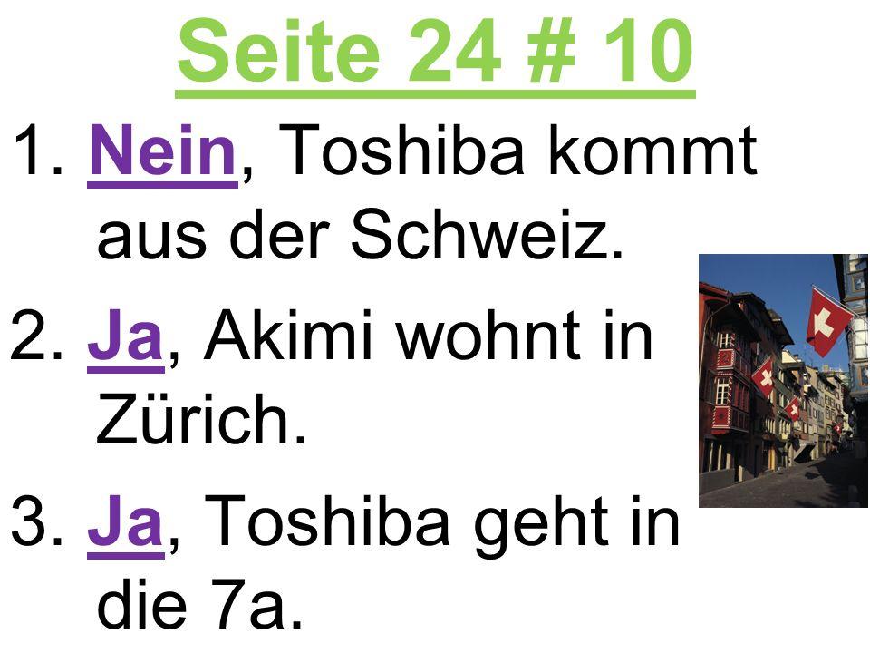 Seite 24 # 10 1. Nein, Toshiba kommt aus der Schweiz. 2. Ja, Akimi wohnt in Zürich. 3. Ja, Toshiba geht in die 7a.