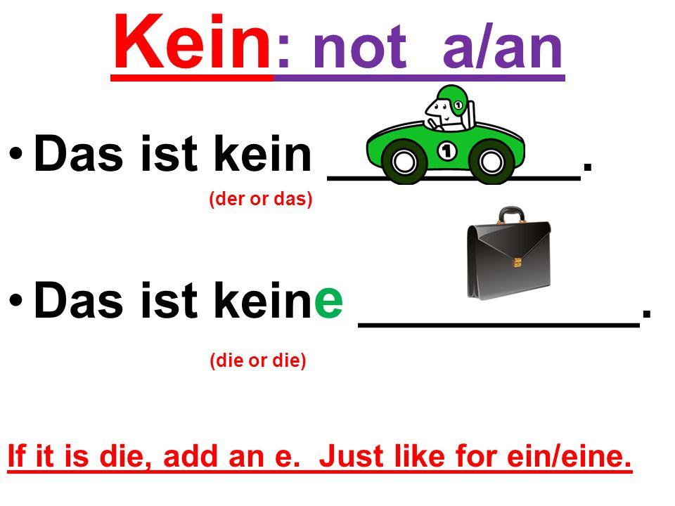 Kein : not a/an Das ist kein _________. (der or das) Das ist kein e __________. (die or die) If it is die, add an e. Just like for ein/eine.