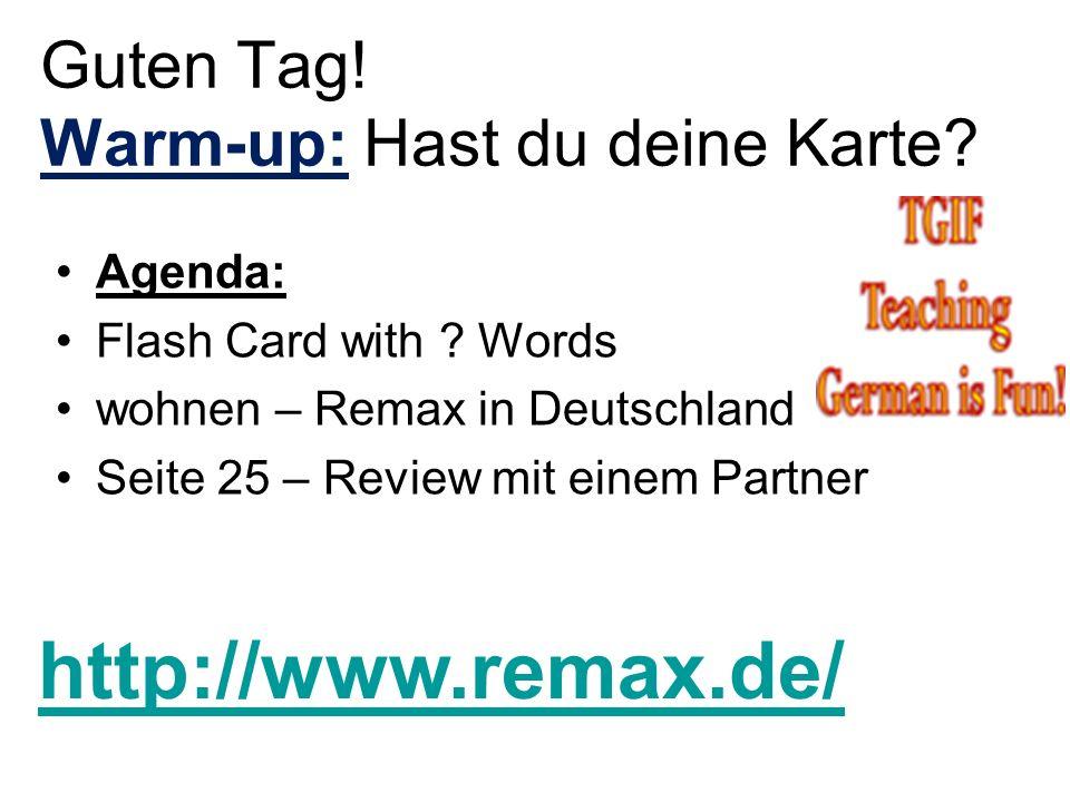 Guten Tag! Warm-up: Hast du deine Karte? Agenda: Flash Card with ? Words wohnen – Remax in Deutschland Seite 25 – Review mit einem Partner http://www.