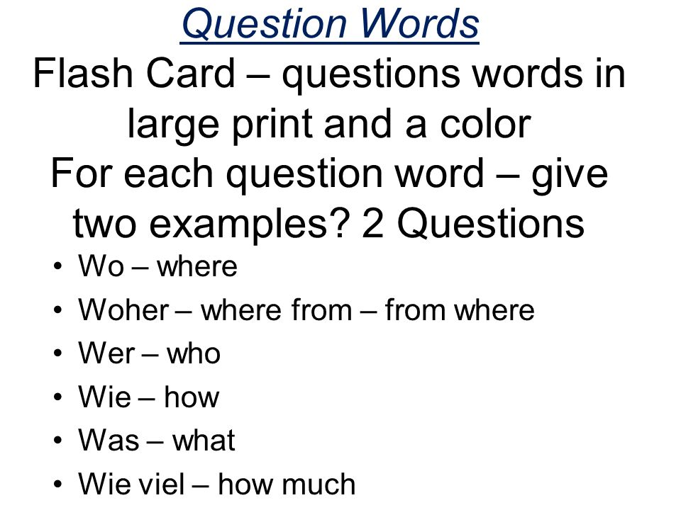 Question Words Flash Card – questions words in large print and a color For each question word – give two examples? 2 Questions Wo – where Woher – wher