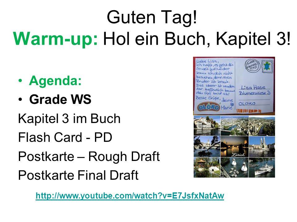 Guten Tag! Warm-up: Hol ein Buch, Kapitel 3! Agenda: Grade WS Kapitel 3 im Buch Flash Card - PD Postkarte – Rough Draft Postkarte Final Draft http://w