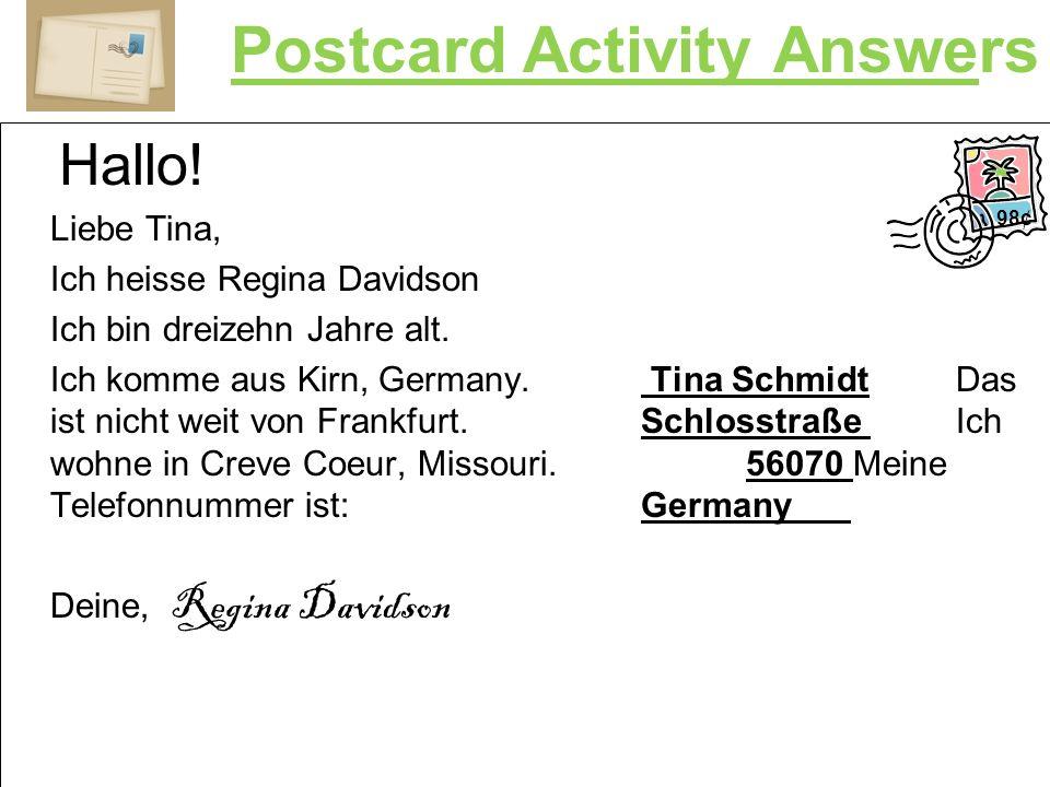 Postcard Activity Answers Hallo! Liebe Tina, Ich heisse Regina Davidson Ich bin dreizehn Jahre alt. Ich komme aus Kirn, Germany. Tina SchmidtDas ist n
