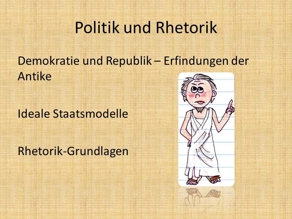 Politik und Rhetorik Demokratie und Republik – Erfindungen der Antike Ideale Staatsmodelle Rhetorik-Grundlagen