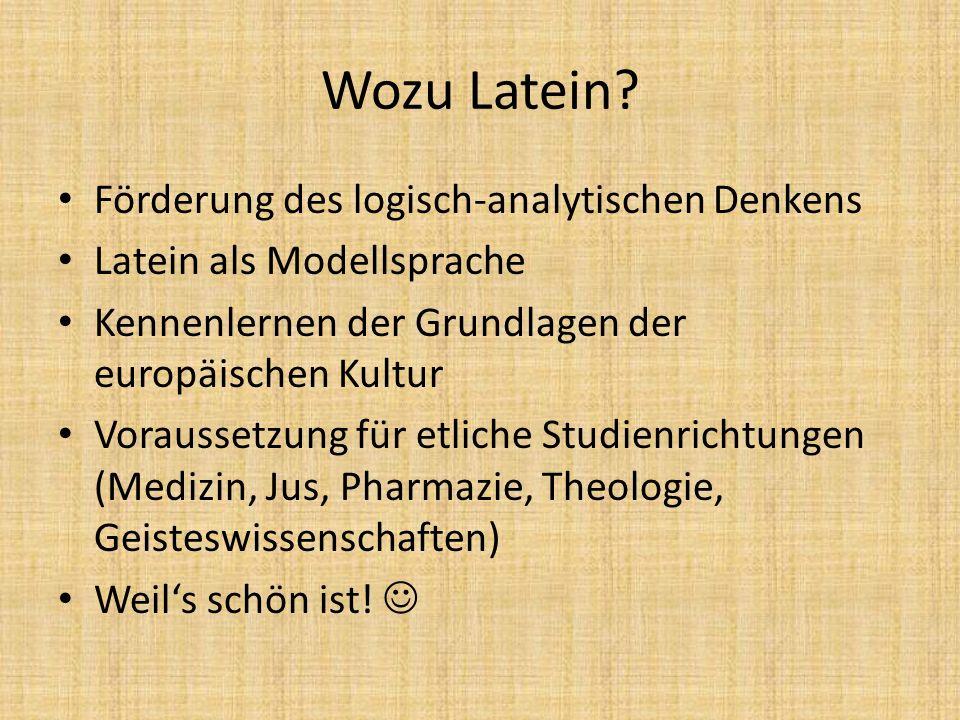 Wozu Latein? Förderung des logisch-analytischen Denkens Latein als Modellsprache Kennenlernen der Grundlagen der europäischen Kultur Voraussetzung für
