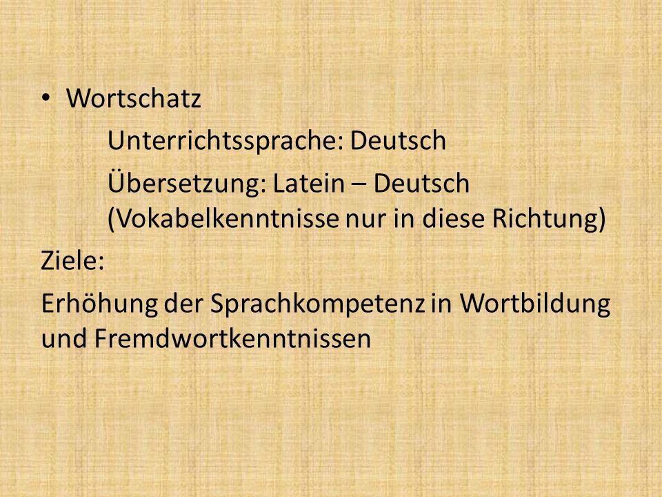 Wortschatz Unterrichtssprache: Deutsch Übersetzung: Latein – Deutsch (Vokabelkenntnisse nur in diese Richtung) Ziele: Erhöhung der Sprachkompetenz in Wortbildung und Fremdwortkenntnissen