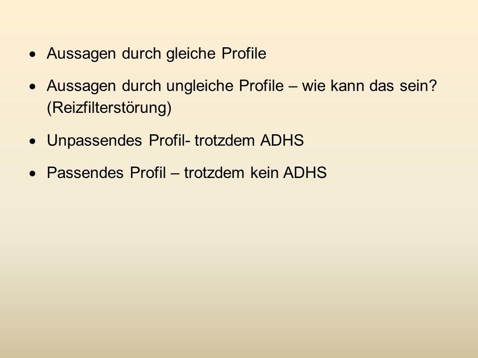 Aussagen durch gleiche Profile Aussagen durch ungleiche Profile – wie kann das sein? (Reizfilterstörung) Unpassendes Profil- trotzdem ADHS Passendes P