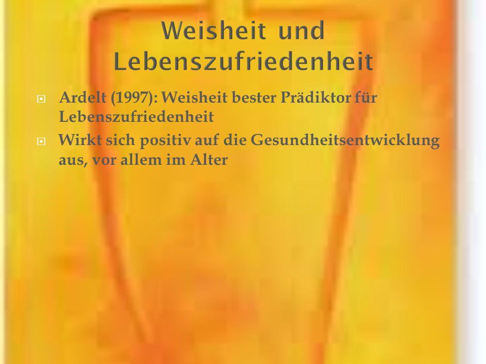Ardelt (1997): Weisheit bester Prädiktor für Lebenszufriedenheit Wirkt sich positiv auf die Gesundheitsentwicklung aus, vor allem im Alter