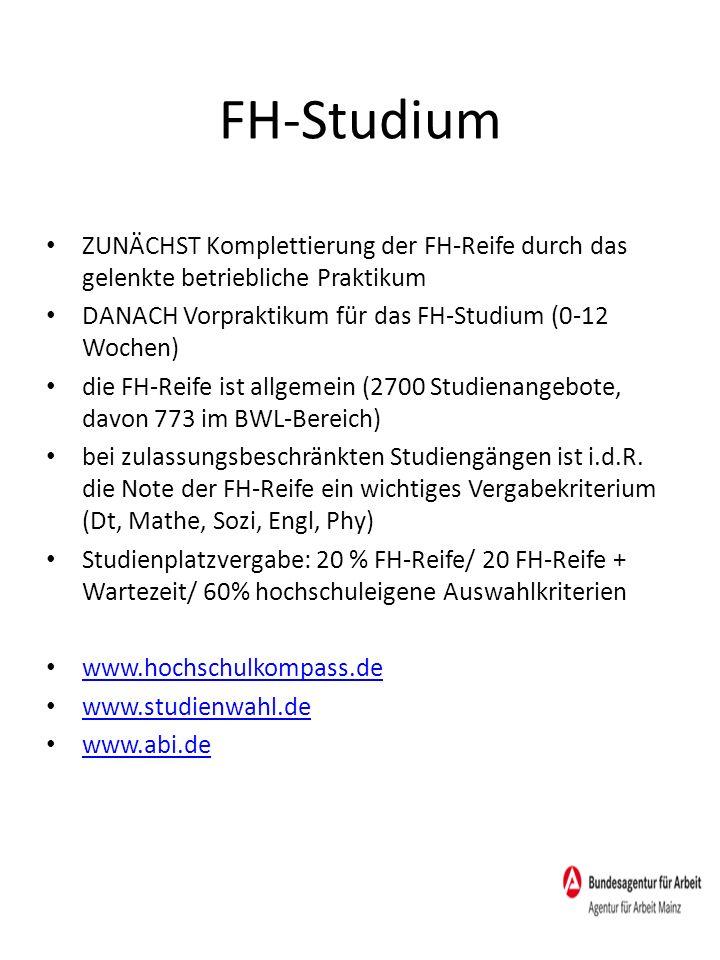 FH-Studium ZUNÄCHST Komplettierung der FH-Reife durch das gelenkte betriebliche Praktikum DANACH Vorpraktikum für das FH-Studium (0-12 Wochen) die FH-Reife ist allgemein (2700 Studienangebote, davon 773 im BWL-Bereich) bei zulassungsbeschränkten Studiengängen ist i.d.R.