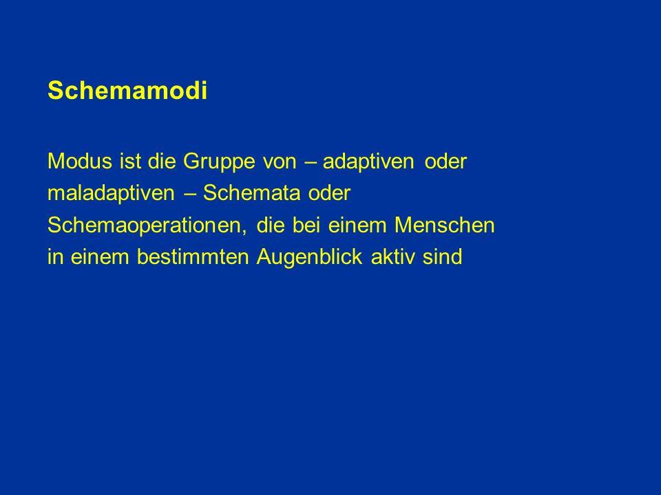 Schemamodi Modus ist die Gruppe von – adaptiven oder maladaptiven – Schemata oder Schemaoperationen, die bei einem Menschen in einem bestimmten Augenblick aktiv sind