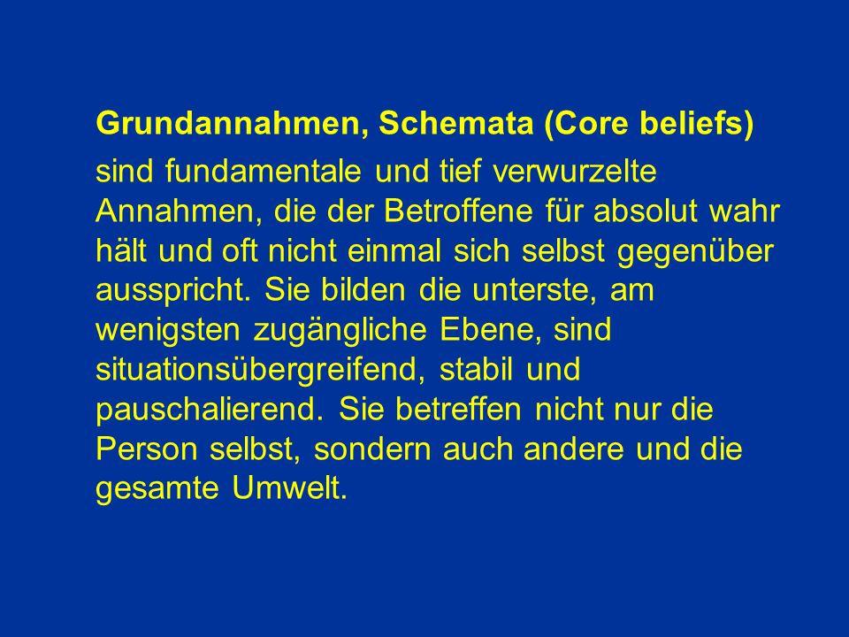 Grundannahmen, Schemata (Core beliefs) sind fundamentale und tief verwurzelte Annahmen, die der Betroffene für absolut wahr hält und oft nicht einmal sich selbst gegenüber ausspricht.