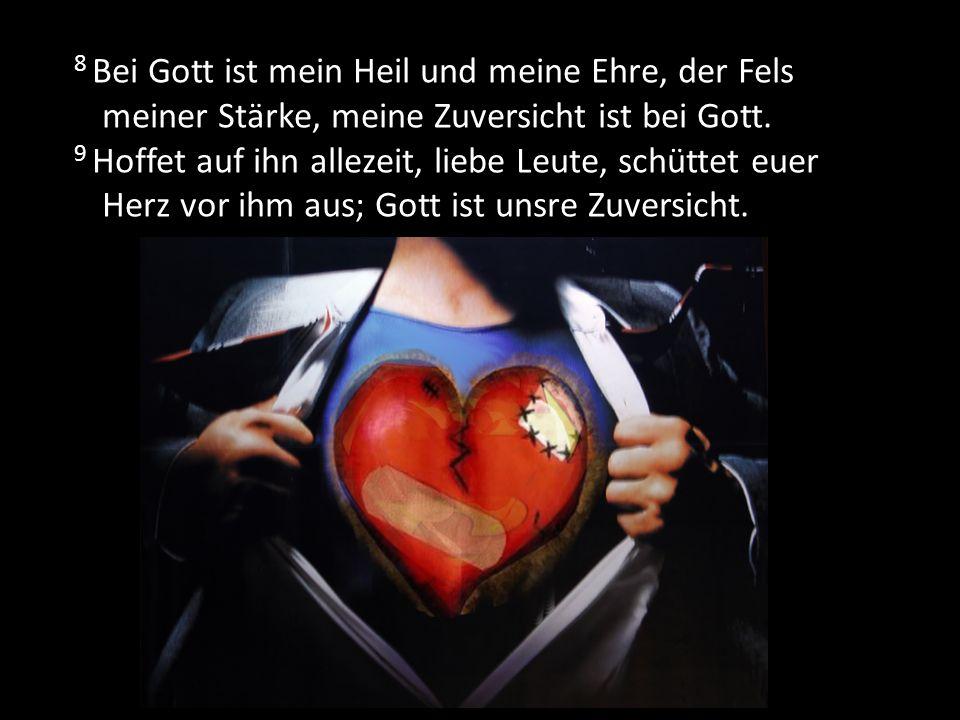 8 Bei Gott ist mein Heil und meine Ehre, der Fels meiner Stärke, meine Zuversicht ist bei Gott. 9 Hoffet auf ihn allezeit, liebe Leute, schüttet euer