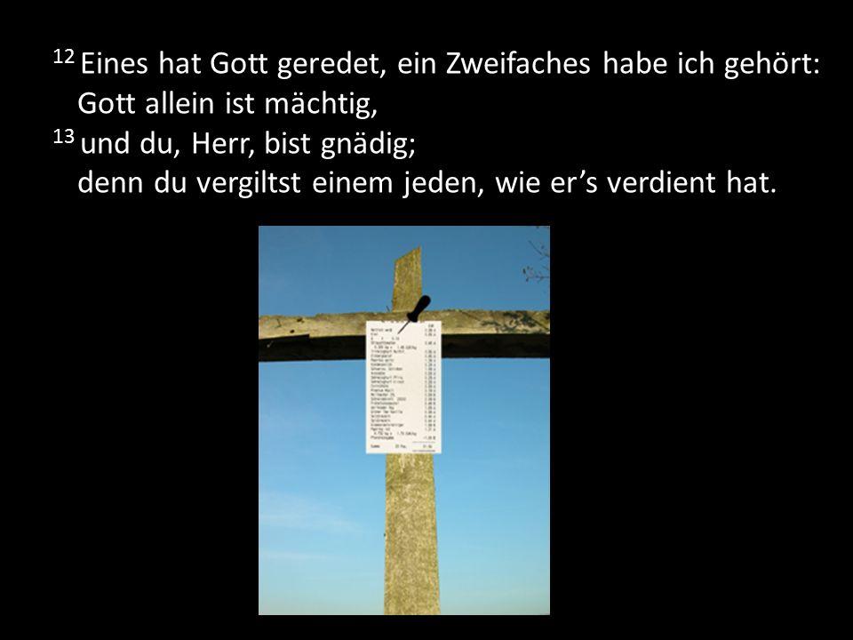 12 Eines hat Gott geredet, ein Zweifaches habe ich gehört: Gott allein ist mächtig, 13 und du, Herr, bist gnädig; denn du vergiltst einem jeden, wie e