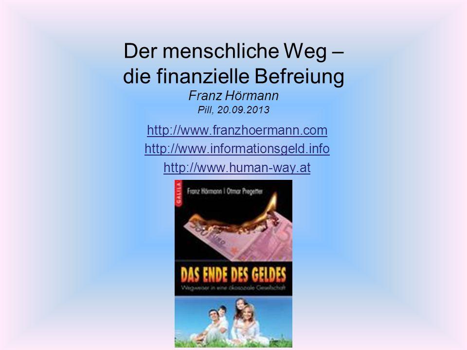 Der menschliche Weg – die finanzielle Befreiung Franz Hörmann Pill, 20.09.2013 http://www.franzhoermann.com http://www.informationsgeld.info http://www.human-way.at