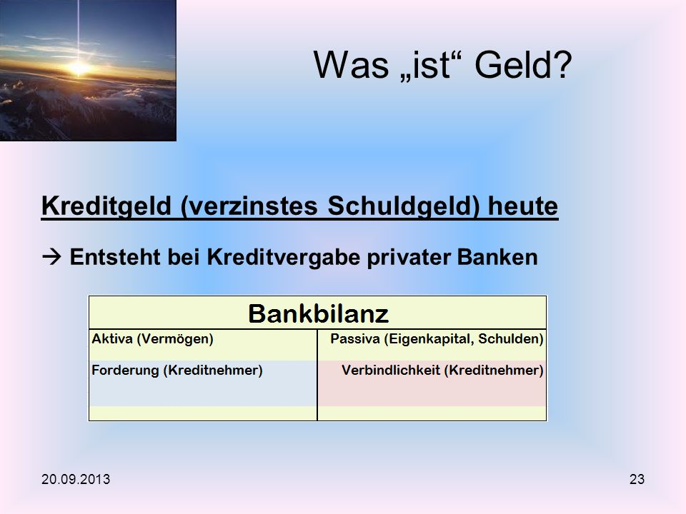 Kreditgeld (verzinstes Schuldgeld) heute Entsteht bei Kreditvergabe privater Banken Was ist Geld? 20.09.201323