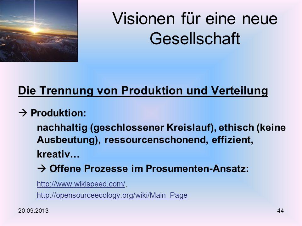 Die Trennung von Produktion und Verteilung Produktion: nachhaltig (geschlossener Kreislauf), ethisch (keine Ausbeutung), ressourcenschonend, effizient, kreativ… Offene Prozesse im Prosumenten-Ansatz: http://www.wikispeed.com/http://www.wikispeed.com/, http://opensourceecology.org/wiki/Main_Page Visionen für eine neue Gesellschaft 20.09.201344