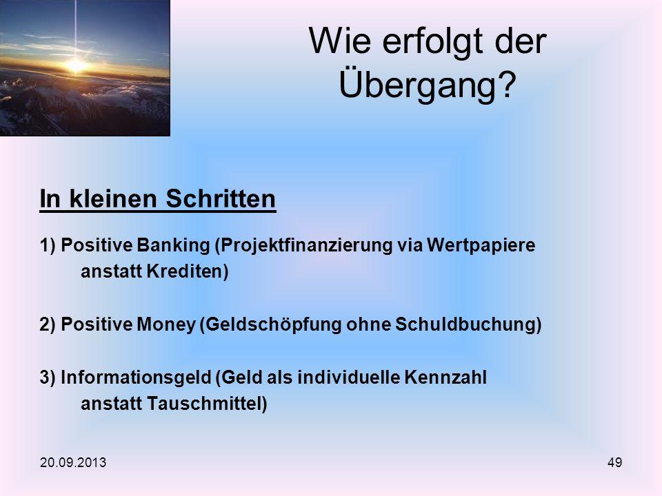 In kleinen Schritten 1) Positive Banking (Projektfinanzierung via Wertpapiere anstatt Krediten) 2) Positive Money (Geldschöpfung ohne Schuldbuchung) 3) Informationsgeld (Geld als individuelle Kennzahl anstatt Tauschmittel) Wie erfolgt der Übergang.