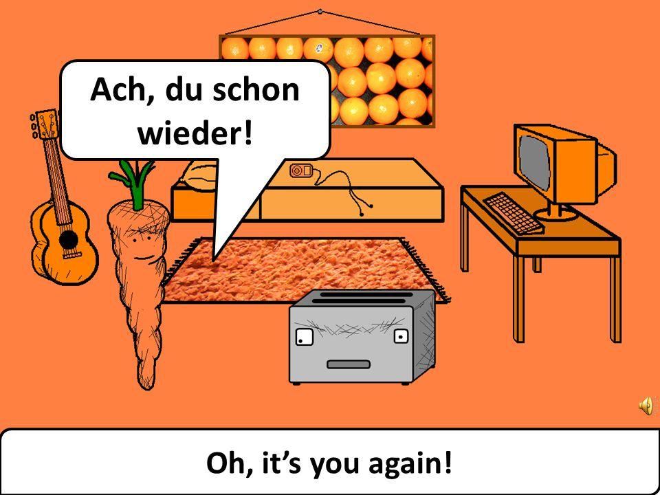 Oh, its you again! Ach, du schon wieder!