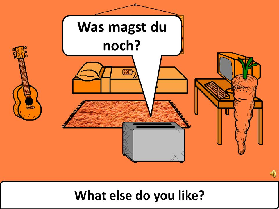 What else do you like? Was magst du noch?