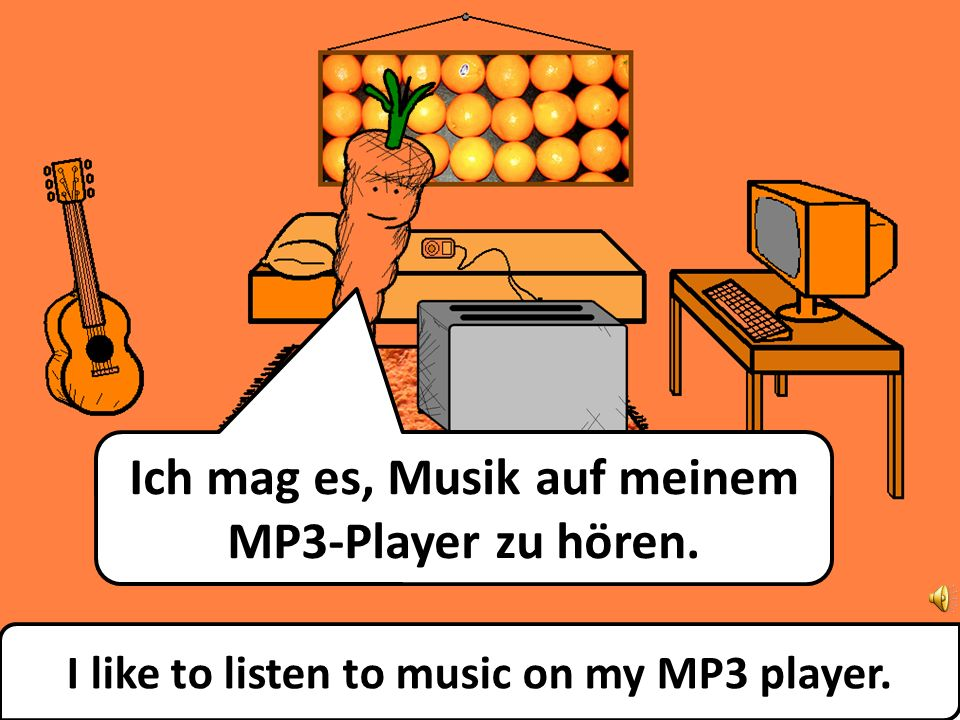 I like to listen to music on my MP3 player. Ich mag es, Musik auf meinem MP3-Player zu hören.