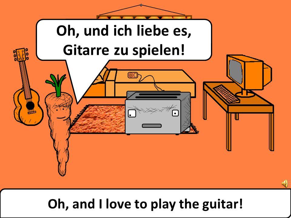 Oh, and I love to play the guitar! Oh, und ich liebe es, Gitarre zu spielen!