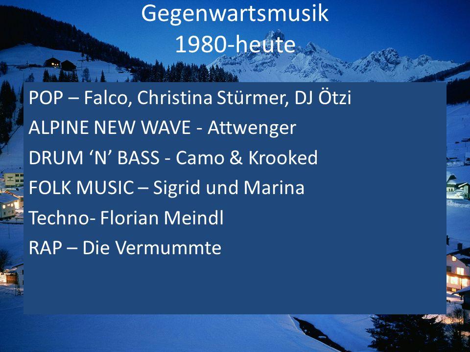 Gegenwartsmusik 1980-heute POP – Falco, Christina Stürmer, DJ Ötzi ALPINE NEW WAVE - Attwenger DRUM N BASS - Camo & Krooked FOLK MUSIC – Sigrid und Ma